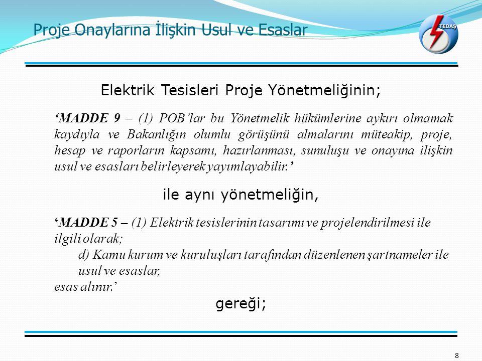 Proje Onaylarına İlişkin Usul ve Esaslar 8 Elektrik Tesisleri Proje Yönetmeliğinin; 'MADDE 9 – (1) POB'lar bu Yönetmelik hükümlerine aykırı olmamak kaydıyla ve Bakanlığın olumlu görüşünü almalarını müteakip, proje, hesap ve raporların kapsamı, hazırlanması, sunuluşu ve onayına ilişkin usul ve esasları belirleyerek yayımlayabilir.' ile aynı yönetmeliğin, 'MADDE 5 – (1) Elektrik tesislerinin tasarımı ve projelendirilmesi ile ilgili olarak; d) Kamu kurum ve kuruluşları tarafından düzenlenen şartnameler ile usul ve esaslar, esas alınır.' gereği;