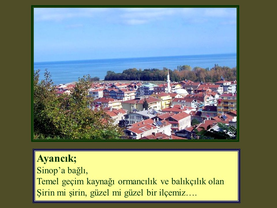 Ayancık; Sinop'a bağlı, Temel geçim kaynağı ormancılık ve balıkçılık olan Şirin mi şirin, güzel mi güzel bir ilçemiz….
