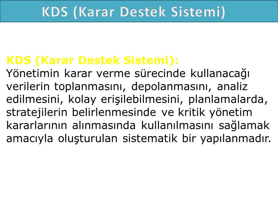 KDS (Karar Destek Sistemi): Yönetimin karar verme sürecinde kullanacağı verilerin toplanmasını, depolanmasını, analiz edilmesini, kolay erişilebilmesini, planlamalarda, stratejilerin belirlenmesinde ve kritik yönetim kararlarının alınmasında kullanılmasını sağlamak amacıyla oluşturulan sistematik bir yapılanmadır.