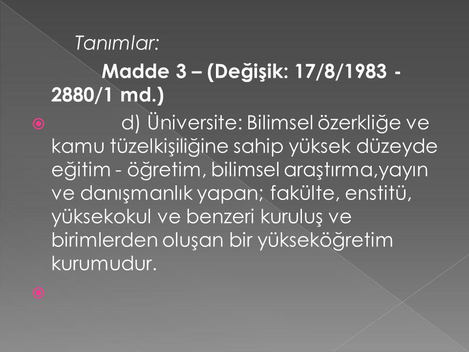 Tanımlar: Madde 3 – (Değişik: 17/8/1983 - 2880/1 md.)  d) Üniversite: Bilimsel özerkliğe ve kamu tüzelkişiliğine sahip yüksek düzeyde eğitim - öğretim, bilimsel araştırma,yayın ve danışmanlık yapan; fakülte, enstitü, yüksekokul ve benzeri kuruluş ve birimlerden oluşan bir yükseköğretim kurumudur.