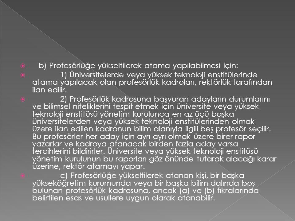  b) Profesörlüğe yükseltilerek atama yapılabilmesi için:  1) Üniversitelerde veya yüksek teknoloji enstitülerinde atama yapılacak olan profesörlük kadroları, rektörlük tarafından ilan edilir.