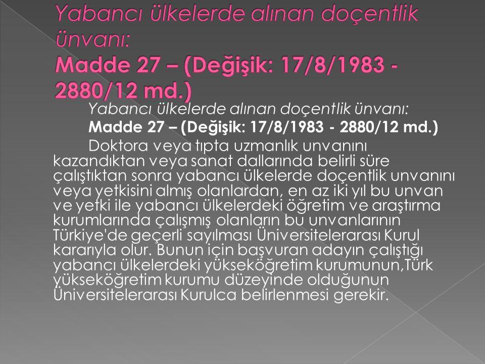 Yabancı ülkelerde alınan doçentlik ünvanı: Madde 27 – (Değişik: 17/8/1983 - 2880/12 md.) Doktora veya tıpta uzmanlık unvanını kazandıktan veya sanat dallarında belirli süre çalıştıktan sonra yabancı ülkelerde doçentlik unvanını veya yetkisini almış olanlardan, en az iki yıl bu unvan ve yetki ile yabancı ülkelerdeki öğretim ve araştırma kurumlarında çalışmış olanların bu unvanlarının Türkiye de geçerli sayılması Üniversitelerarası Kurul kararıyla olur.