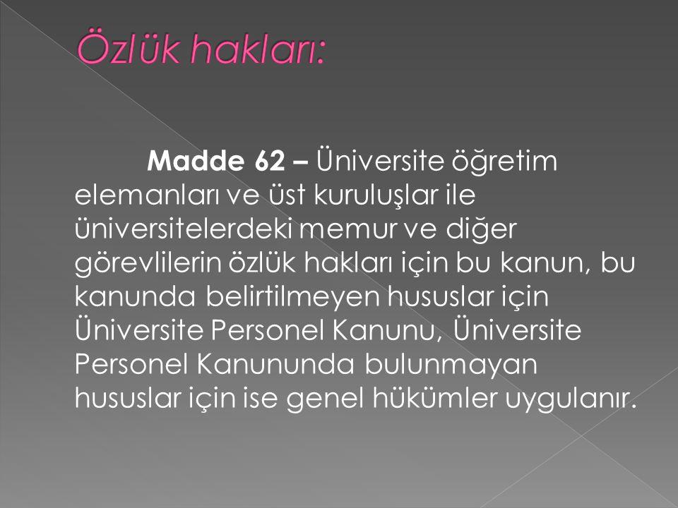 Madde 62 – Üniversite öğretim elemanları ve üst kuruluşlar ile üniversitelerdeki memur ve diğer görevlilerin özlük hakları için bu kanun, bu kanunda belirtilmeyen hususlar için Üniversite Personel Kanunu, Üniversite Personel Kanununda bulunmayan hususlar için ise genel hükümler uygulanır.