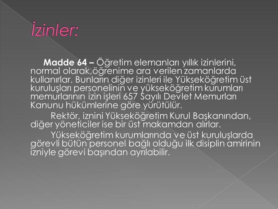 Madde 64 – Öğretim elemanları yıllık izinlerini, normal olarak,öğrenime ara verilen zamanlarda kullanırlar.