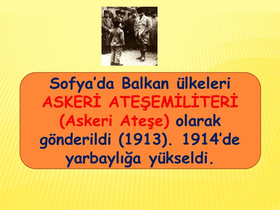 ..Sofya'da Balkan ülkeleri ASKERİ ATEŞEMİLİTERİ (Askeri Ateşe) olarak gönderildi (1913).
