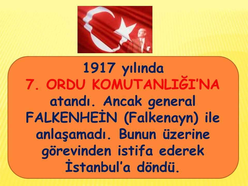 1917 yılında 7.ORDU KOMUTANLIĞI'NA atandı. Ancak general FALKENHEİN (Falkenayn) ile anlaşamadı.