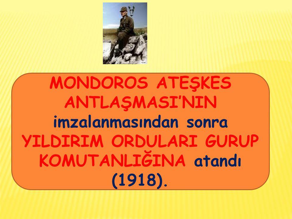 MONDOROS ATEŞKES ANTLAŞMASI'NIN imzalanmasından sonra YILDIRIM ORDULARI GURUP KOMUTANLIĞINA atandı (1918).