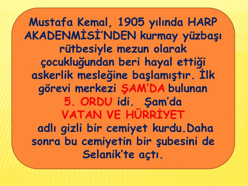 Mustafa Kemal, 1905 yılında HARP AKADENMİSİ'NDEN kurmay yüzbaşı rütbesiyle mezun olarak çocukluğundan beri hayal ettiği askerlik mesleğine başlamıştır.