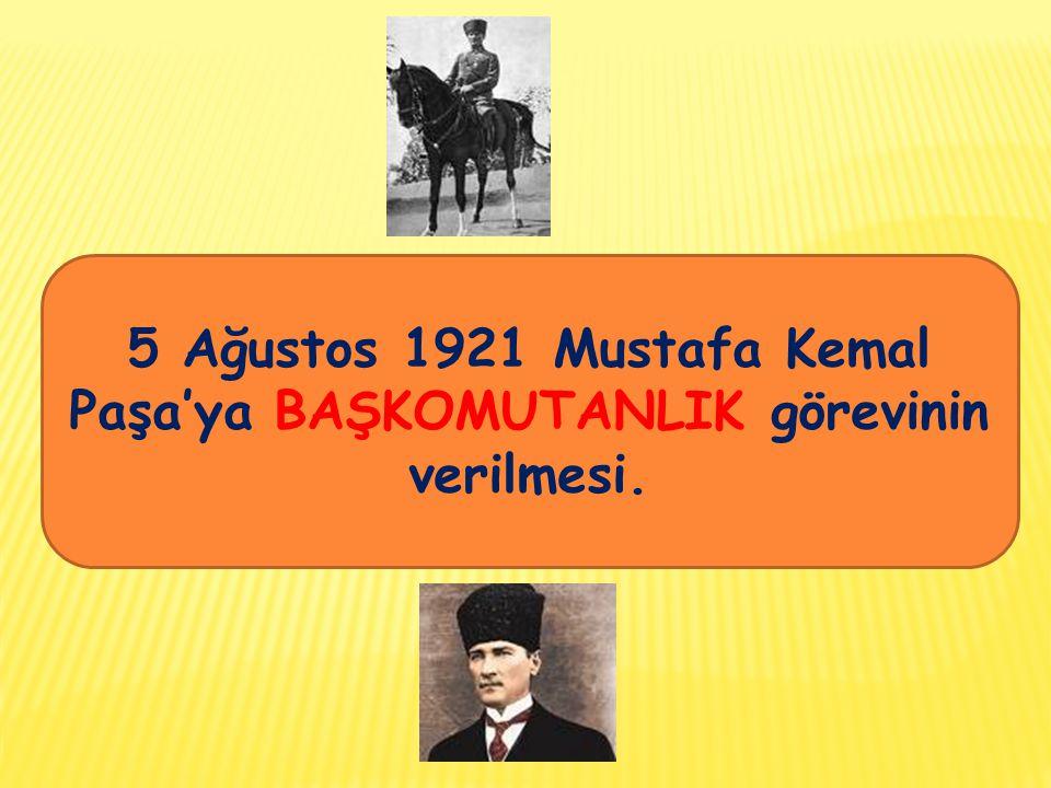 5 Ağustos 1921 Mustafa Kemal Paşa'ya BAŞKOMUTANLIK görevinin verilmesi.