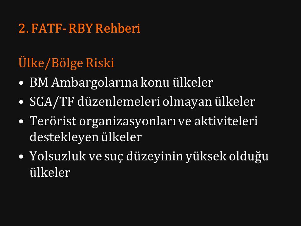 2. FATF- RBY Rehberi Ülke/Bölge Riski BM Ambargolarına konu ülkeler SGA/TF düzenlemeleri olmayan ülkeler Terörist organizasyonları ve aktiviteleri des
