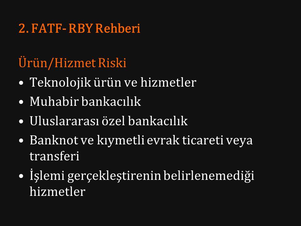 2. FATF- RBY Rehberi Ürün/Hizmet Riski Teknolojik ürün ve hizmetler Muhabir bankacılık Uluslararası özel bankacılık Banknot ve kıymetli evrak ticareti