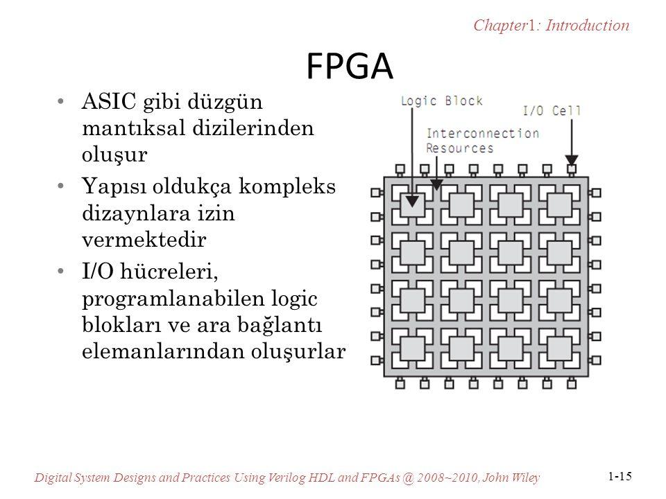 Chapter1: Introduction Digital System Designs and Practices Using Verilog HDL and FPGAs @ 2008~2010, John Wiley 1-15 FPGA ASIC gibi düzgün mantıksal dizilerinden oluşur Yapısı oldukça kompleks dizaynlara izin vermektedir I/O hücreleri, programlanabilen logic blokları ve ara bağlantı elemanlarından oluşurlar