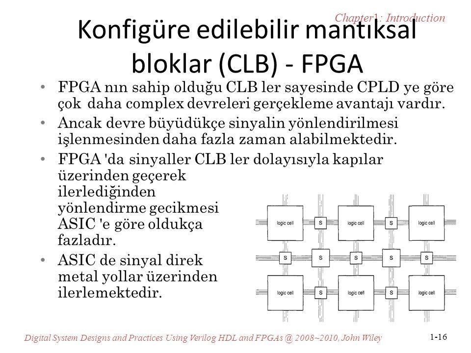 Chapter1: Introduction Digital System Designs and Practices Using Verilog HDL and FPGAs @ 2008~2010, John Wiley 1-16 Konfigüre edilebilir mantıksal bloklar (CLB) - FPGA FPGA nın sahip olduğu CLB ler sayesinde CPLD ye göre çok daha complex devreleri gerçekleme avantajı vardır.