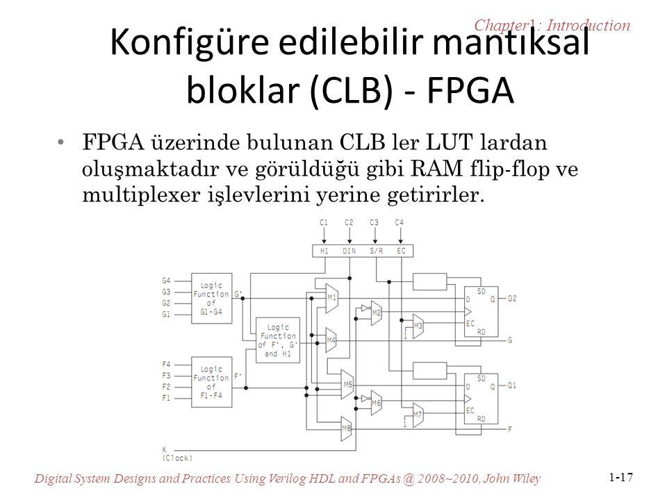 Chapter1: Introduction Digital System Designs and Practices Using Verilog HDL and FPGAs @ 2008~2010, John Wiley 1-17 Konfigüre edilebilir mantıksal bloklar (CLB) - FPGA FPGA üzerinde bulunan CLB ler LUT lardan oluşmaktadır ve görüldüğü gibi RAM flip-flop ve multiplexer işlevlerini yerine getirirler.