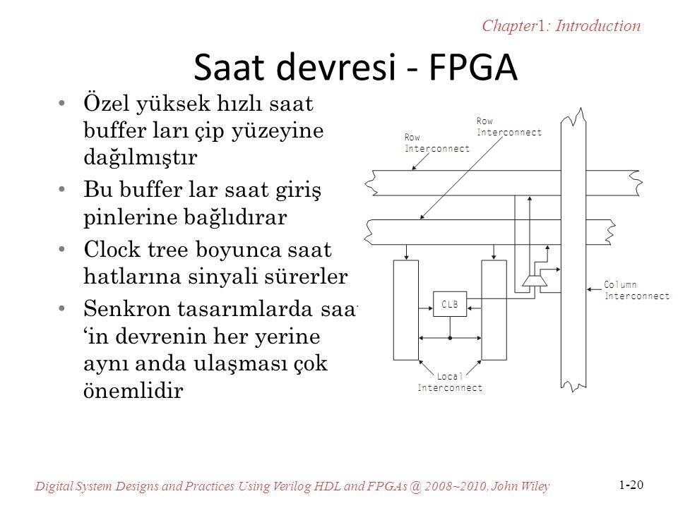 Chapter1: Introduction Digital System Designs and Practices Using Verilog HDL and FPGAs @ 2008~2010, John Wiley 1-20 Saat devresi - FPGA Özel yüksek hızlı saat buffer ları çip yüzeyine dağılmıştır Bu buffer lar saat giriş pinlerine bağlıdırar Clock tree boyunca saat hatlarına sinyali sürerler Senkron tasarımlarda saat 'in devrenin her yerine aynı anda ulaşması çok önemlidir