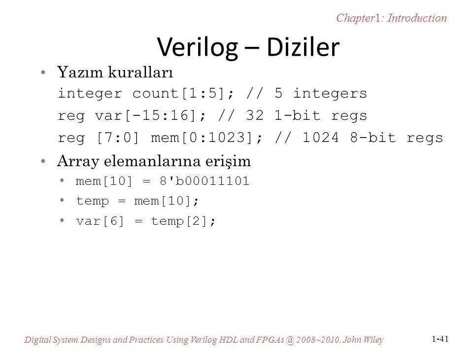 Chapter1: Introduction Digital System Designs and Practices Using Verilog HDL and FPGAs @ 2008~2010, John Wiley 1-41 Verilog – Diziler Yazım kuralları integer count[1:5]; // 5 integers reg var[-15:16]; // 32 1-bit regs reg [7:0] mem[0:1023]; // 1024 8-bit regs Array elemanlarına erişim mem[10] = 8 b00011101 temp = mem[10]; var[6] = temp[2];