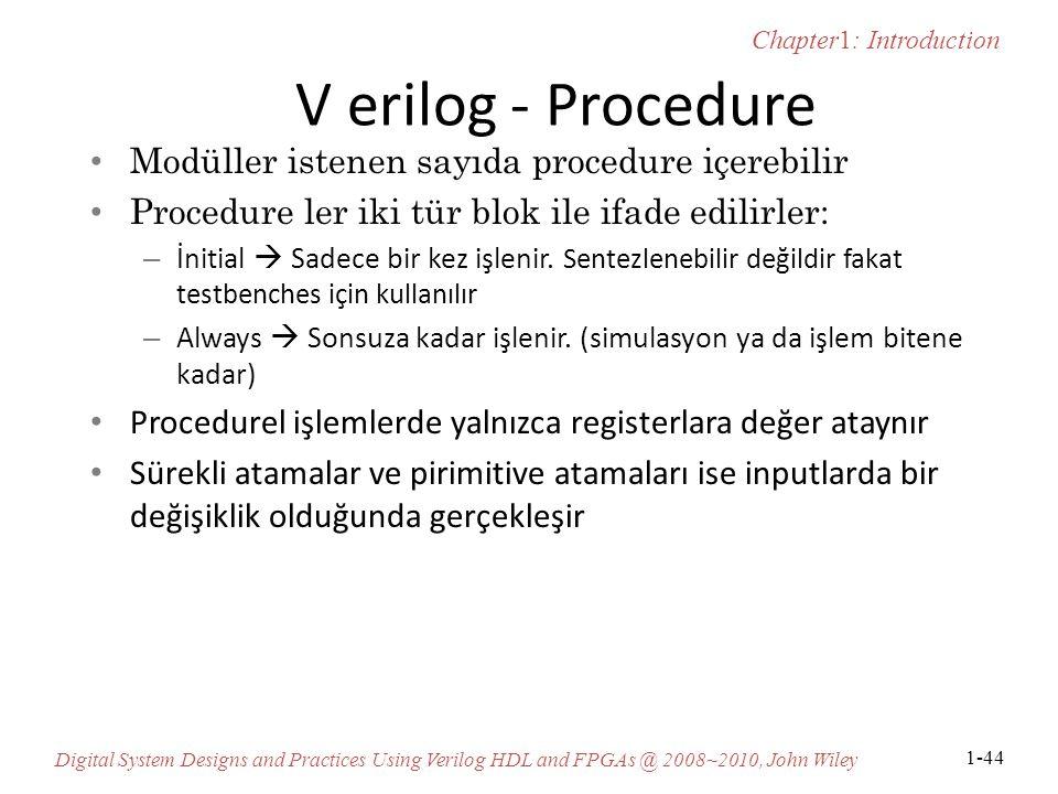 Chapter1: Introduction Digital System Designs and Practices Using Verilog HDL and FPGAs @ 2008~2010, John Wiley 1-44 V erilog - Procedure Modüller istenen sayıda procedure içerebilir Procedure ler iki tür blok ile ifade edilirler: – İnitial  Sadece bir kez işlenir.