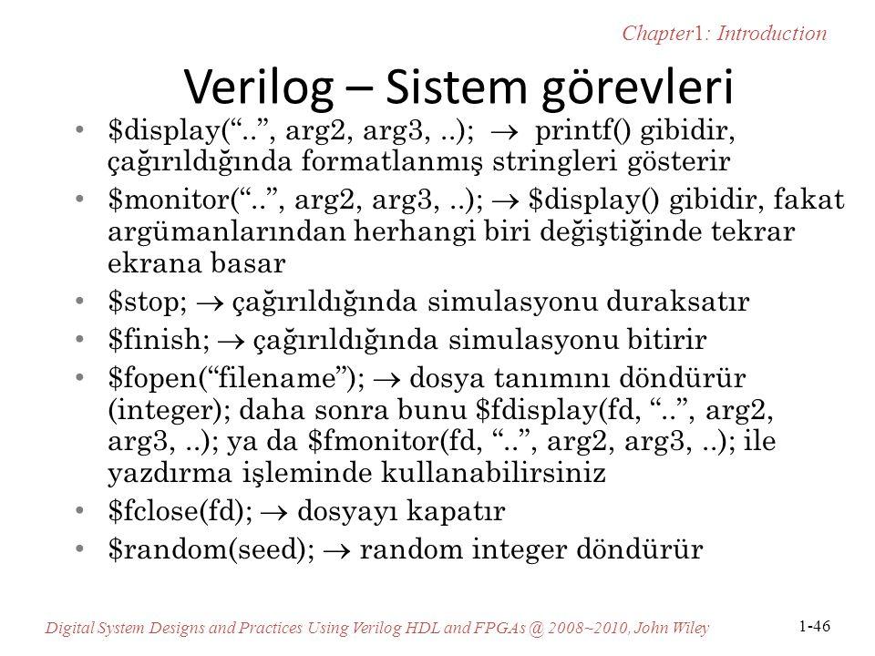 Chapter1: Introduction Digital System Designs and Practices Using Verilog HDL and FPGAs @ 2008~2010, John Wiley 1-46 Verilog – Sistem görevleri $display( .. , arg2, arg3,..);  printf() gibidir, çağırıldığında formatlanmış stringleri gösterir $monitor( .. , arg2, arg3,..);  $display() gibidir, fakat argümanlarından herhangi biri değiştiğinde tekrar ekrana basar $stop;  çağırıldığında simulasyonu duraksatır $finish;  çağırıldığında simulasyonu bitirir $fopen( filename );  dosya tanımını döndürür (integer); daha sonra bunu $fdisplay(fd, .. , arg2, arg3,..); ya da $fmonitor(fd, .. , arg2, arg3,..); ile yazdırma işleminde kullanabilirsiniz $fclose(fd);  dosyayı kapatır $random(seed);  random integer döndürür
