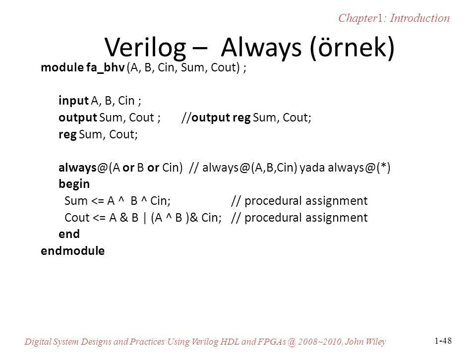 Chapter1: Introduction Digital System Designs and Practices Using Verilog HDL and FPGAs @ 2008~2010, John Wiley 1-48 Verilog – Always (örnek) module fa_bhv (A, B, Cin, Sum, Cout) ; input A, B, Cin ; output Sum, Cout ; //output reg Sum, Cout; reg Sum, Cout; always@(A or B or Cin) // always@(A,B,Cin) yada always@(*) begin Sum <= A ^ B ^ Cin; // procedural assignment Cout <= A & B | (A ^ B )& Cin; // procedural assignment end endmodule