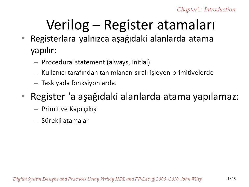 Chapter1: Introduction Digital System Designs and Practices Using Verilog HDL and FPGAs @ 2008~2010, John Wiley 1-49 Verilog – Register atamaları Registerlara yalnızca aşağıdaki alanlarda atama yapılır: – Procedural statement (always, initial) – Kullanıcı tarafından tanımlanan sıralı işleyen primitivelerde – Task yada fonksiyonlarda.