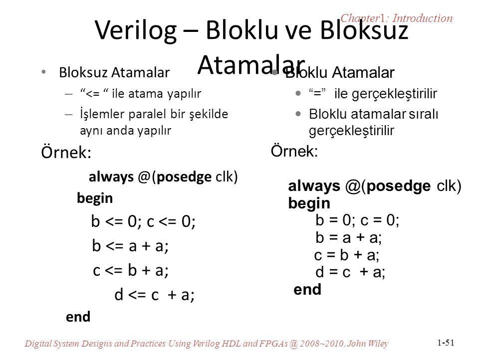 Chapter1: Introduction Digital System Designs and Practices Using Verilog HDL and FPGAs @ 2008~2010, John Wiley 1-51 Verilog – Bloklu ve Bloksuz Atamalar Bloksuz Atamalar – <= ile atama yapılır – İşlemler paralel bir şekilde aynı anda yapılır Örnek: always @(posedge clk) begin b <= 0; c <= 0; b <= a + a; c <= b + a; d <= c + a; end Bloklu Atamalar = ile gerçekleştirilir Bloklu atamalar sıralı gerçekleştirilir Örnek: always @(posedge clk) begin b = 0; c = 0; b = a + a; c = b + a; d = c + a; end