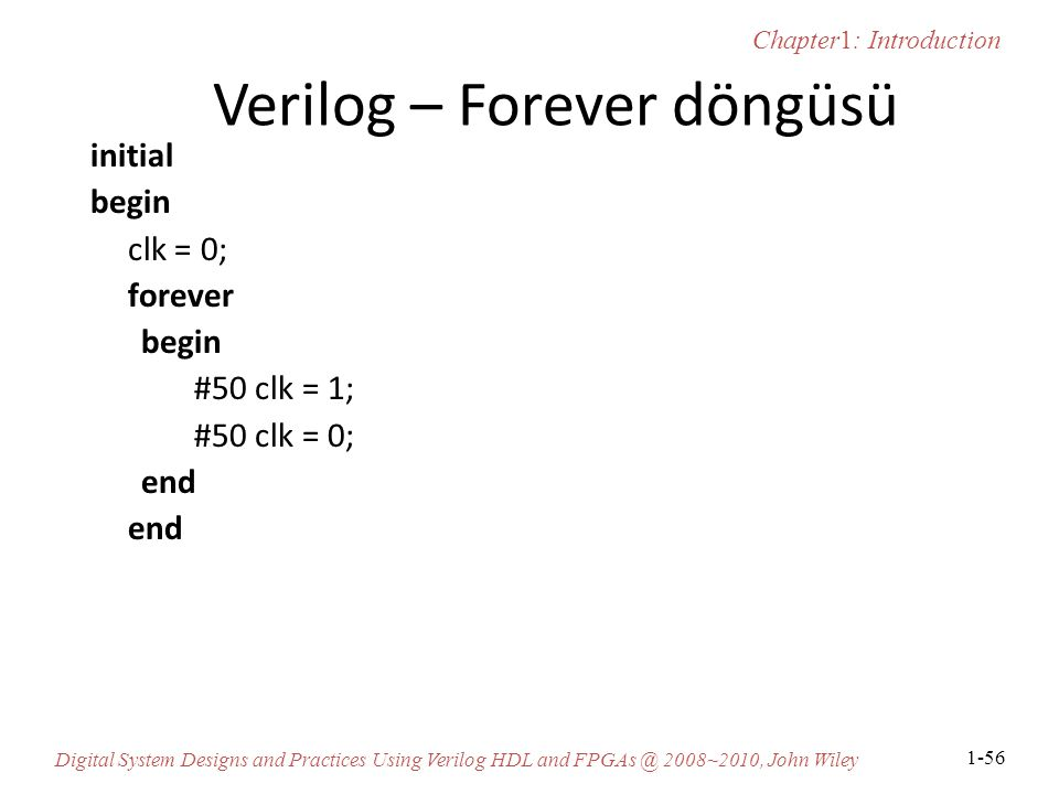 Chapter1: Introduction Digital System Designs and Practices Using Verilog HDL and FPGAs @ 2008~2010, John Wiley 1-56 Verilog – Forever döngüsü initial