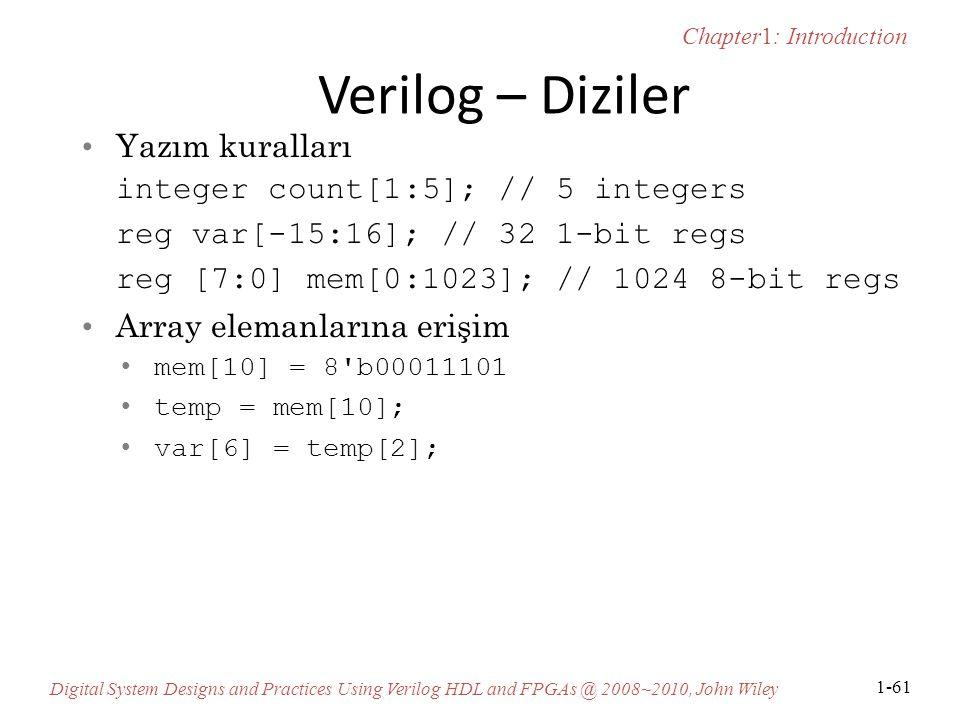 Chapter1: Introduction Digital System Designs and Practices Using Verilog HDL and FPGAs @ 2008~2010, John Wiley 1-61 Verilog – Diziler Yazım kuralları integer count[1:5]; // 5 integers reg var[-15:16]; // 32 1-bit regs reg [7:0] mem[0:1023]; // 1024 8-bit regs Array elemanlarına erişim mem[10] = 8 b00011101 temp = mem[10]; var[6] = temp[2];