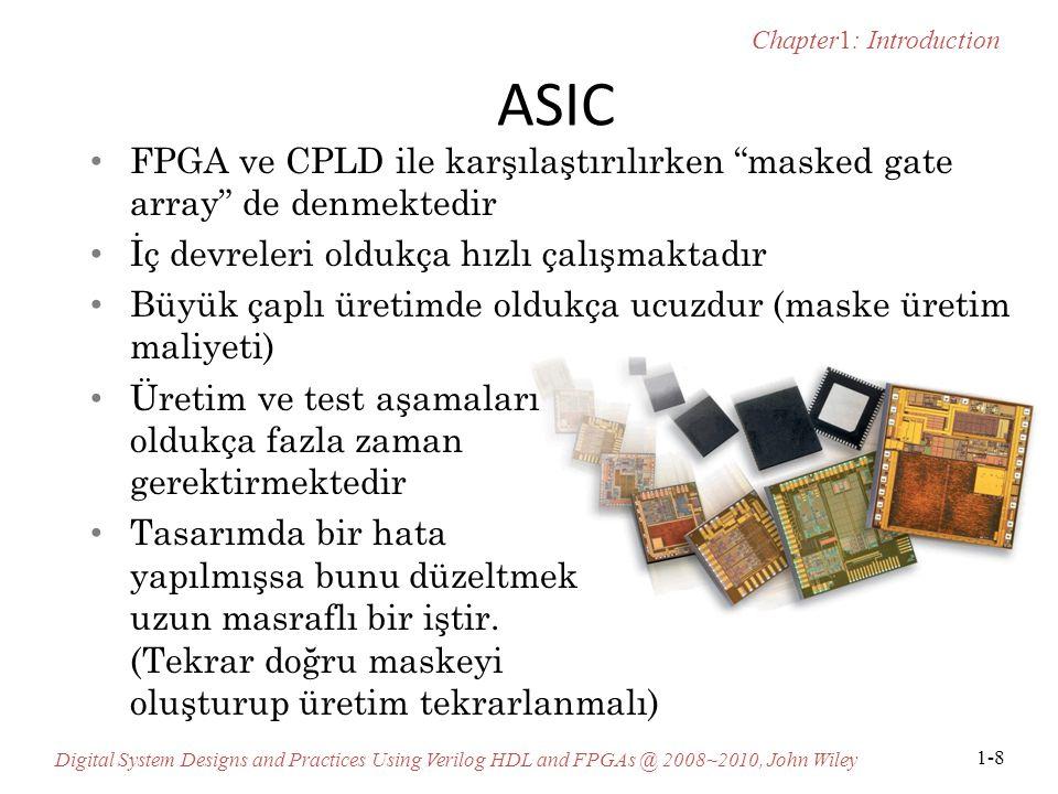 Chapter1: Introduction Digital System Designs and Practices Using Verilog HDL and FPGAs @ 2008~2010, John Wiley 1-8 ASIC FPGA ve CPLD ile karşılaştırılırken masked gate array de denmektedir İç devreleri oldukça hızlı çalışmaktadır Büyük çaplı üretimde oldukça ucuzdur (maske üretim maliyeti) Üretim ve test aşamaları oldukça fazla zaman gerektirmektedir Tasarımda bir hata yapılmışsa bunu düzeltmek uzun masraflı bir iştir.