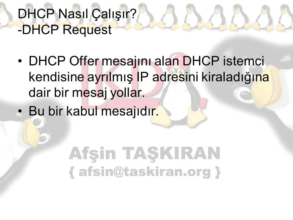 DHCP Nasıl Çalışır? -DHCP Request DHCP Offer mesajını alan DHCP istemci kendisine ayrılmış IP adresini kiraladığına dair bir mesaj yollar. Bu bir kabu