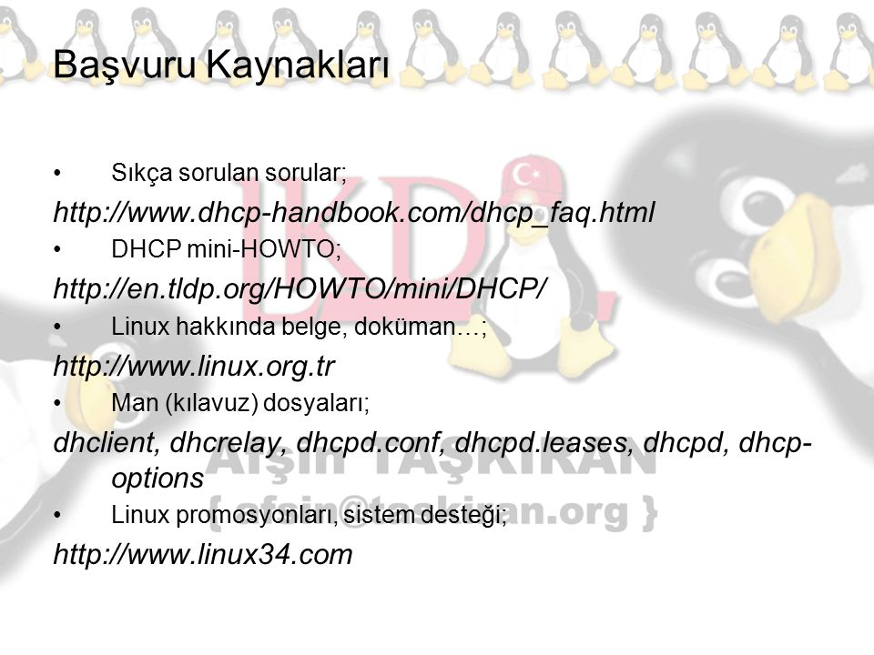 Başvuru Kaynakları Sıkça sorulan sorular; http://www.dhcp-handbook.com/dhcp_faq.html DHCP mini-HOWTO; http://en.tldp.org/HOWTO/mini/DHCP/ Linux hakkın