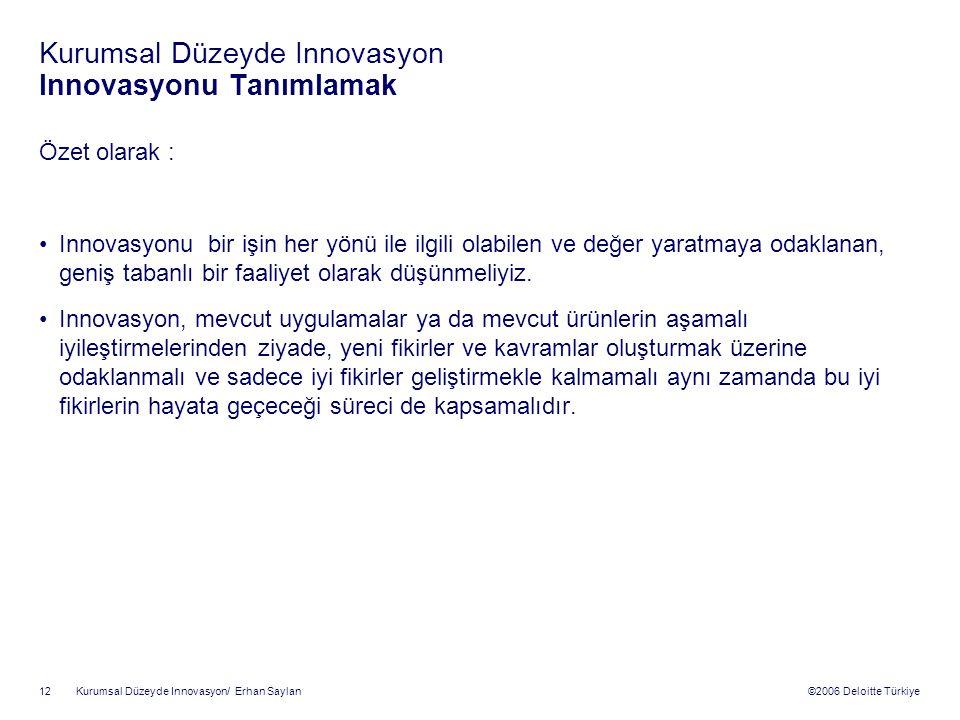©2006 Deloitte Türkiye Kurumsal Düzeyde Innovasyon/ Erhan Saylan 12 Kurumsal Düzeyde Innovasyon Innovasyonu Tanımlamak Özet olarak : Innovasyonu bir işin her yönü ile ilgili olabilen ve değer yaratmaya odaklanan, geniş tabanlı bir faaliyet olarak düşünmeliyiz.