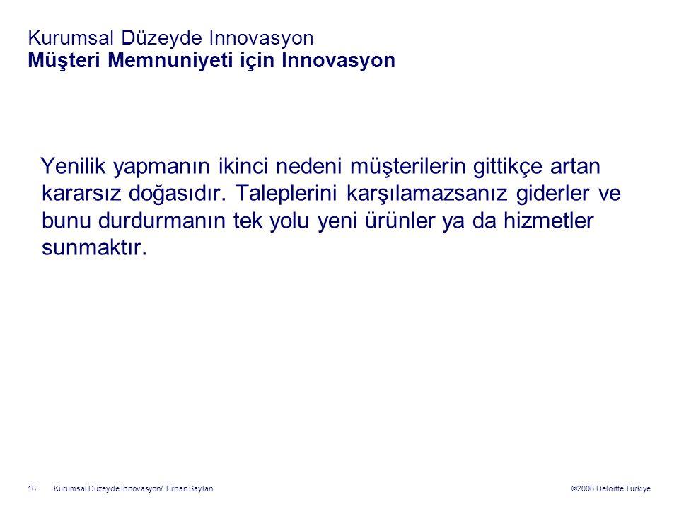 ©2006 Deloitte Türkiye Kurumsal Düzeyde Innovasyon/ Erhan Saylan 16 Kurumsal Düzeyde Innovasyon Müşteri Memnuniyeti için Innovasyon Yenilik yapmanın ikinci nedeni müşterilerin gittikçe artan kararsız doğasıdır.