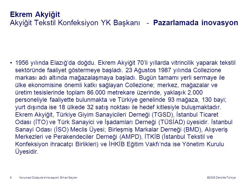 ©2006 Deloitte Türkiye Kurumsal Düzeyde Innovasyon/ Erhan Saylan 6 Ekrem Akyiğit Akyiğit Tekstil Konfeksiyon YK Başkanı - Pazarlamada inovasyon 1956 yılında Elazığ'da doğdu.