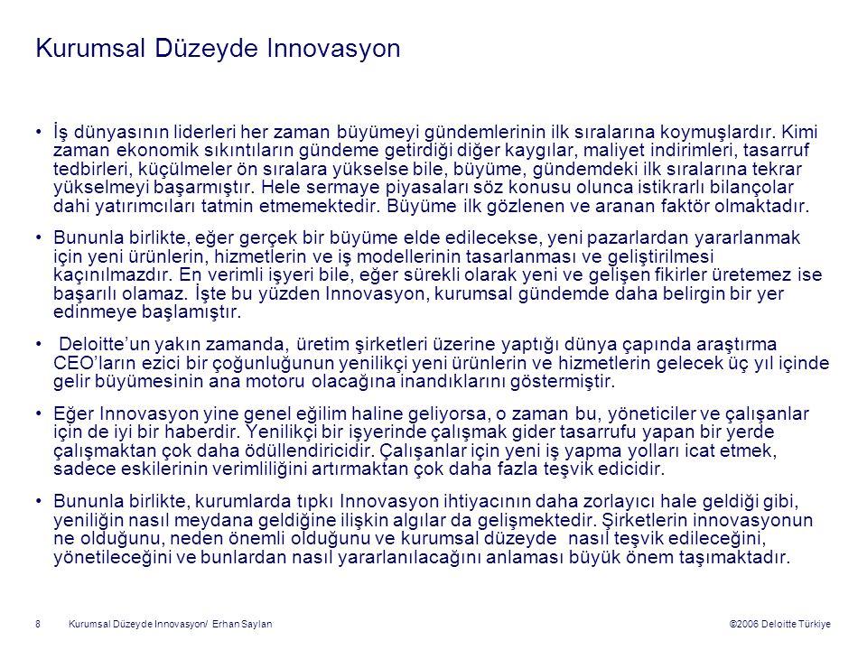 ©2006 Deloitte Türkiye Kurumsal Düzeyde Innovasyon/ Erhan Saylan 8 Kurumsal Düzeyde Innovasyon İş dünyasının liderleri her zaman büyümeyi gündemlerinin ilk sıralarına koymuşlardır.