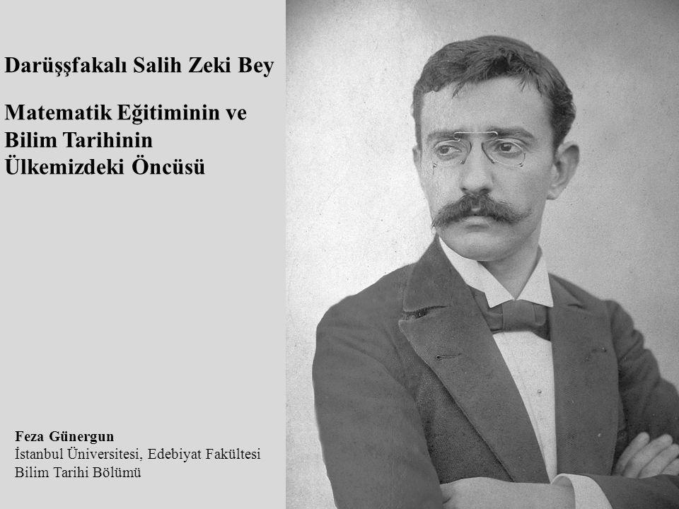 Darüşşfakalı Salih Zeki Bey Matematik Eğitiminin ve Bilim Tarihinin Ülkemizdeki Öncüsü Feza Günergun İstanbul Üniversitesi, Edebiyat Fakültesi Bilim Tarihi Bölümü