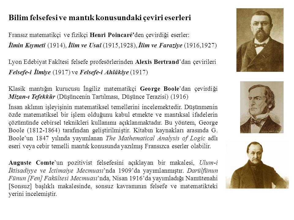 Bilim felsefesi ve mantık konusundaki çeviri eserleri Fransız matematikçi ve fizikçi Henri Poincaré'den çevirdiği eserler: İlmin Kıymeti (1914), İlim ve Usul (1915,1928), İlim ve Faraziye (1916,1927) Lyon Edebiyat Fakltesi felsefe profesörlerinden Alexis Bertrand'dan çevirileri Felsefe-i İlmiye (1917) ve Felsefe-i Ahlâkiye (1917) Klasik mantığın kurucusu İngiliz matematikçi George Boole'dan çevirdiği Mizan-ı Tefekkür (Düşüncenin Tartılması, Düşünce Terazisi) (1916) İnsan aklının işleyişinin matematiksel temellerini incelemektedir.