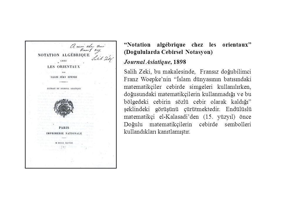 Notation algébrique chez les orientaux (Doğulularda Cebirsel Notasyon) Journal Asiatique, 1898 Salih Zeki, bu makalesinde, Fransız doğubilimci Franz Woepke'nin İslam dünyasının batısındaki matematikçiler cebirde simgeleri kullanılırken, doğusundaki matematikçilerin kullanmadığı ve bu bölgedeki cebirin sözlü cebir olarak kaldığı şeklindeki görüşünü çürütmektedir.