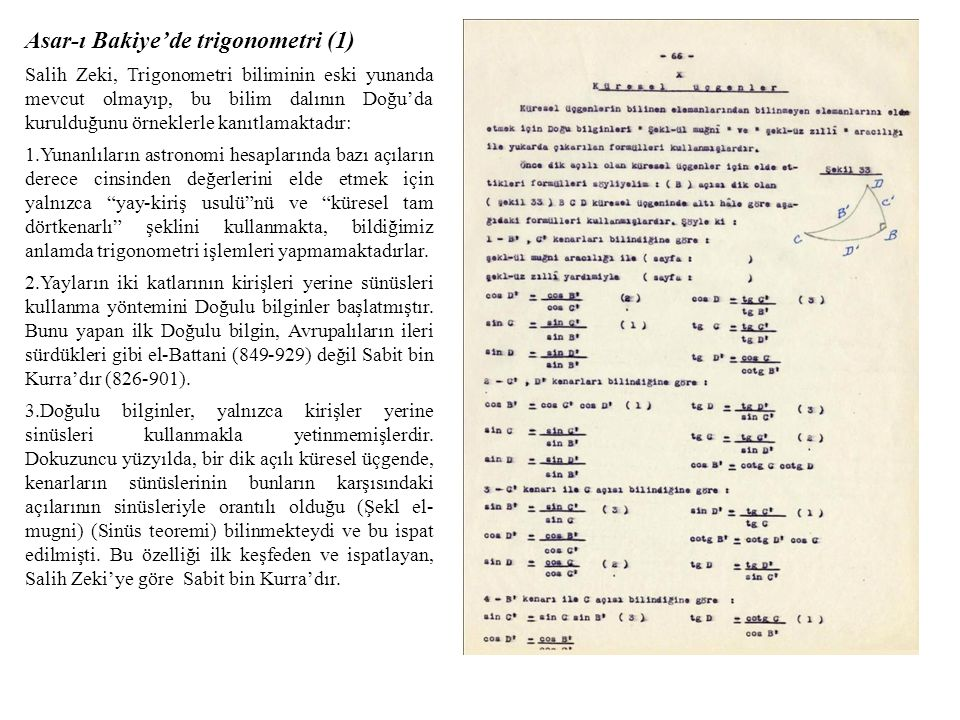Asar-ı Bakiye'de trigonometri (1) Salih Zeki, Trigonometri biliminin eski yunanda mevcut olmayıp, bu bilim dalının Doğu'da kurulduğunu örneklerle kanıtlamaktadır: 1.Yunanlıların astronomi hesaplarında bazı açıların derece cinsinden değerlerini elde etmek için yalnızca yay-kiriş usulü nü ve küresel tam dörtkenarlı şeklini kullanmakta, bildiğimiz anlamda trigonometri işlemleri yapmamaktadırlar.