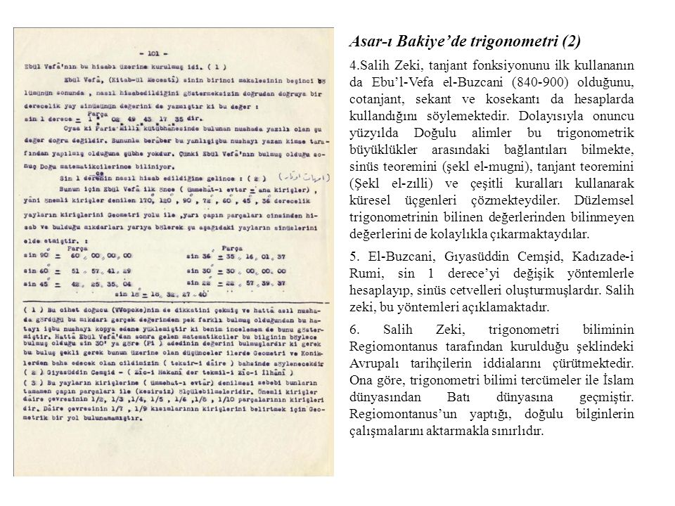 Asar-ı Bakiye'de trigonometri (2) 4.Salih Zeki, tanjant fonksiyonunu ilk kullananın da Ebu'l-Vefa el-Buzcani (840-900) olduğunu, cotanjant, sekant ve kosekantı da hesaplarda kullandığını söylemektedir.