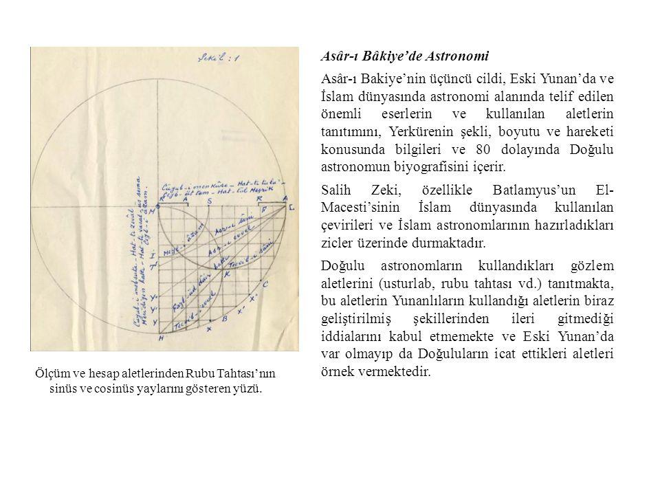 Asâr-ı Bâkiye'de Astronomi Asâr-ı Bakiye'nin üçüncü cildi, Eski Yunan'da ve İslam dünyasında astronomi alanında telif edilen önemli eserlerin ve kullanılan aletlerin tanıtımını, Yerkürenin şekli, boyutu ve hareketi konusunda bilgileri ve 80 dolayında Doğulu astronomun biyografisini içerir.