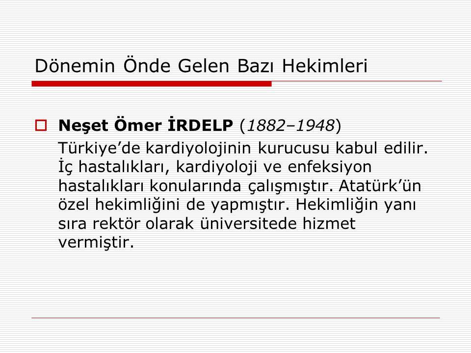 Dönemin Önde Gelen Bazı Hekimleri  Neşet Ömer İRDELP (1882–1948) Türkiye'de kardiyolojinin kurucusu kabul edilir. İç hastalıkları, kardiyoloji ve enf