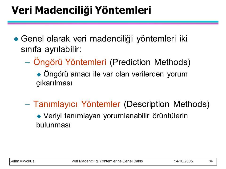Selim Akyokuş Veri Madenciliği Yöntemlerine Genel Bakış 14/10/2006 8 Veri Madenciliği Yöntemleri l Genel olarak veri madenciliği yöntemleri iki sınıfa ayrılabilir: –Öngörü Yöntemleri (Prediction Methods)  Öngörü amacı ile var olan verilerden yorum çıkarılması –Tanımlayıcı Yöntemler (Description Methods)  Veriyi tanımlayan yorumlanabilir örüntülerin bulunması
