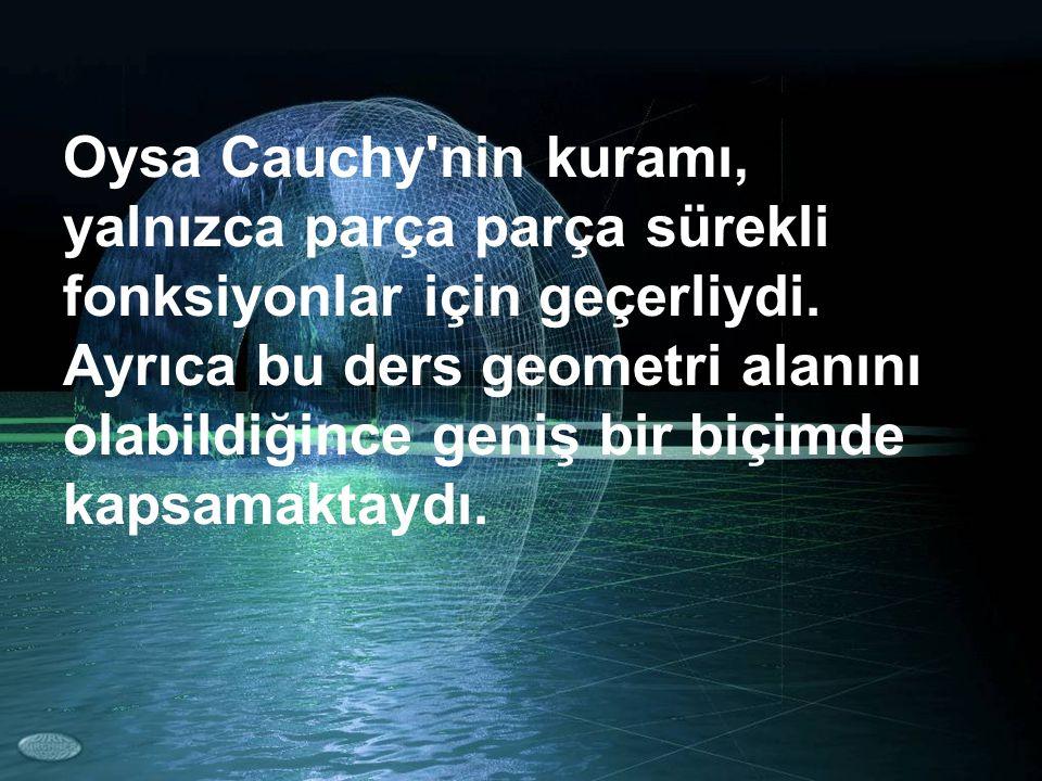 Oysa Cauchy'nin kuramı, yalnızca parça parça sürekli fonksiyonlar için geçerliydi. Ayrıca bu ders geometri alanını olabildiğince geniş bir biçimde kap