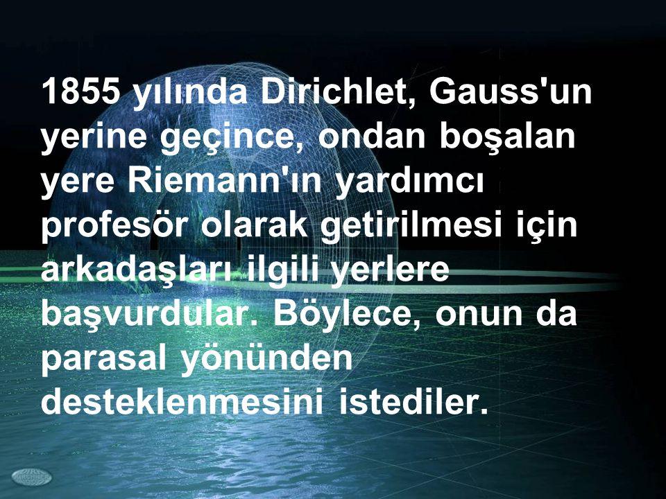 1855 yılında Dirichlet, Gauss'un yerine geçince, ondan boşalan yere Riemann'ın yardımcı profesör olarak getirilmesi için arkadaşları ilgili yerlere ba