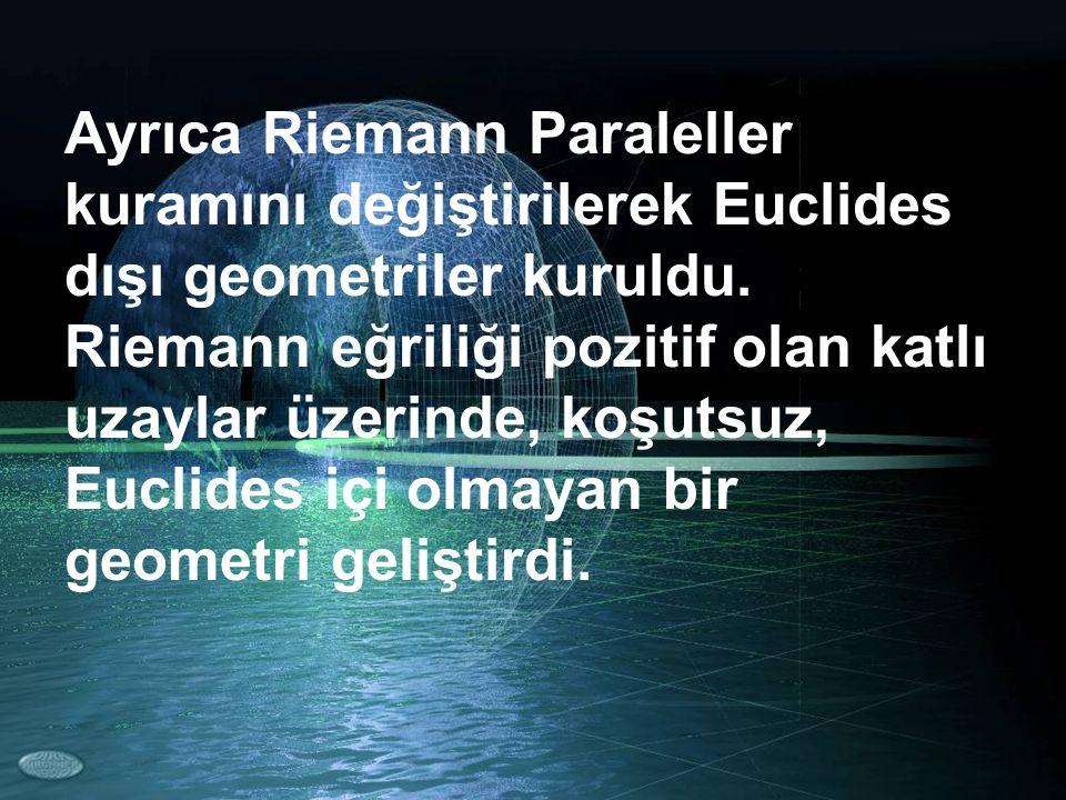 Ayrıca Riemann Paraleller kuramını değiştirilerek Euclides dışı geometriler kuruldu. Riemann eğriliği pozitif olan katlı uzaylar üzerinde, koşutsuz, E