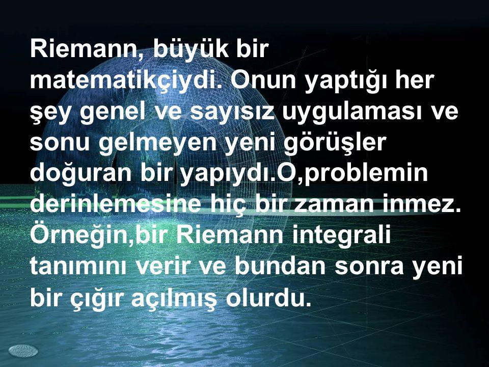 Riemann, büyük bir matematikçiydi. Onun yaptığı her şey genel ve sayısız uygulaması ve sonu gelmeyen yeni görüşler doğuran bir yapıydı.O,problemin der