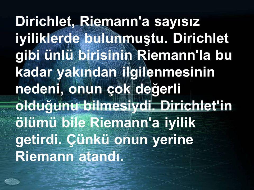 Dirichlet, Riemann'a sayısız iyiliklerde bulunmuştu. Dirichlet gibi ünlü birisinin Riemann'la bu kadar yakından ilgilenmesinin nedeni, onun çok değerl
