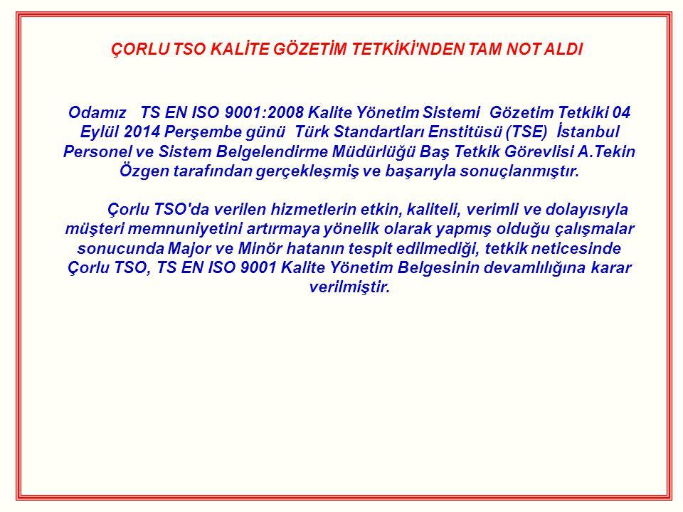 ÇORLU TSO KALİTE GÖZETİM TETKİKİ NDEN TAM NOT ALDI Odamız TS EN ISO 9001:2008 Kalite Yönetim Sistemi Gözetim Tetkiki 04 Eylül 2014 Perşembe günü Türk Standartları Enstitüsü (TSE) İstanbul Personel ve Sistem Belgelendirme Müdürlüğü Baş Tetkik Görevlisi A.Tekin Özgen tarafından gerçekleşmiş ve başarıyla sonuçlanmıştır.