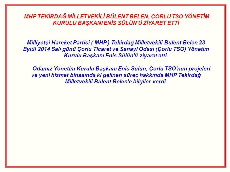 MHP TEKİRDAĞ MİLLETVEKİLİ BÜLENT BELEN, ÇORLU TSO YÖNETİM KURULU BAŞKANI ENİS SÜLÜN Ü ZİYARET ETTİ Milliyetçi Hareket Partisi ( MHP ) Tekirdağ Milletvekili Bülent Belen 23 Eylül 2014 Salı günü Çorlu Ticaret ve Sanayi Odası (Çorlu TSO) Yönetim Kurulu Başkanı Enis Sülün ü ziyaret etti.