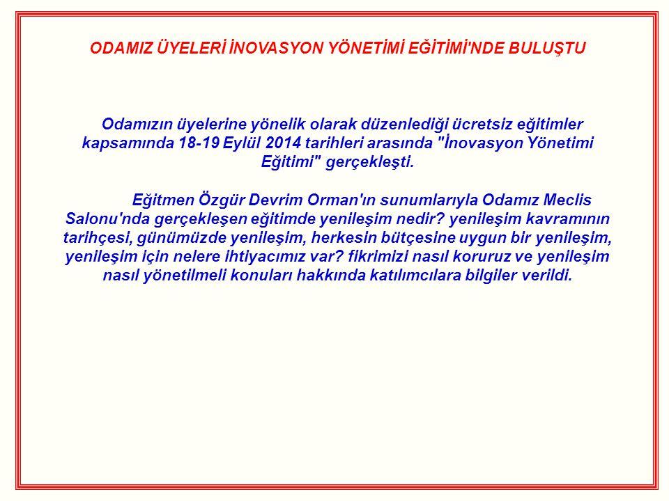 ODAMIZ ÜYELERİ İNOVASYON YÖNETİMİ EĞİTİMİ'NDE BULUŞTU Odamızın üyelerine yönelik olarak düzenlediği ücretsiz eğitimler kapsamında 18-19 Eylül 2014 tar